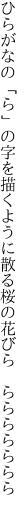 ひらがなの「ら」の字を描くように散る 桜の花びら ららららららら