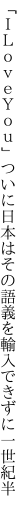 「ILoveYou」ついに日本はその語義を 輸入できずに一世紀半