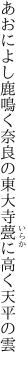 あおによし鹿鳴く奈良の東大寺 甍に高く天平の雲