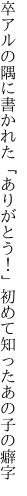 卒アルの隅に書かれた「ありがとう!」 初めて知ったあの子の癖字