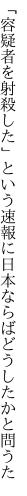 「容疑者を射殺した」という速報に 日本ならばどうしたかと問うた