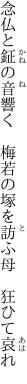念仏と鉦の音響く 梅若の 塚を訪ふ母 狂ひて哀れ