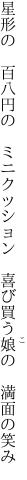 星形の 百八円の ミニクッション  喜び買う娘の 満面の笑み
