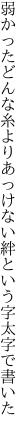 弱かったどんな糸よりあっけない 絆という字太字で書いた