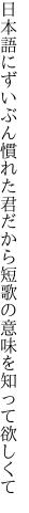 日本語にずいぶん慣れた君だから 短歌の意味を知って欲しくて
