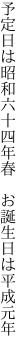 予定日は昭和六十四年春  お誕生日は平成元年