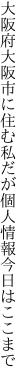 大阪府大阪市に住む私だが 個人情報今日はここまで