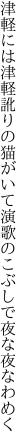 津軽には津軽訛りの猫がいて 演歌のこぶしで夜な夜なわめく
