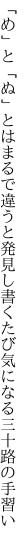 「め」と「ぬ」とはまるで違うと発見し 書くたび気になる三十路の手習い